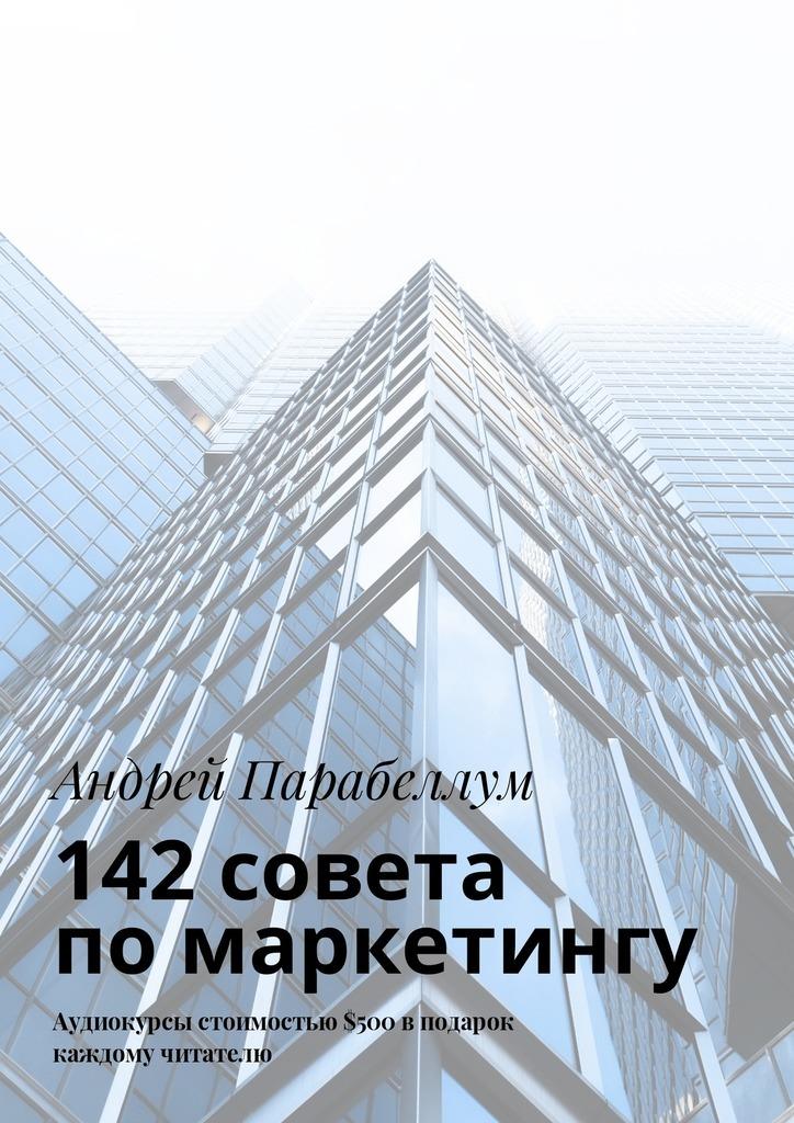 Андрей Парабеллум 142совета помаркетингу. Аудиокурсы стоимостью$500 вподарок каждому читателю