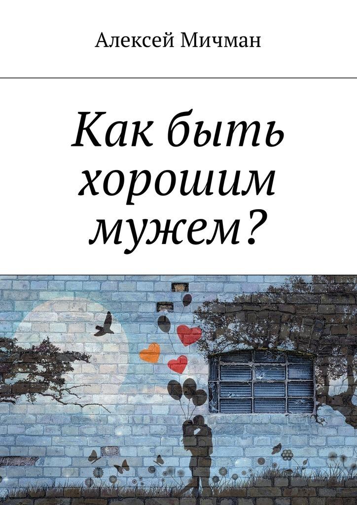 Алексей Мичман Как быть хорошим мужем?