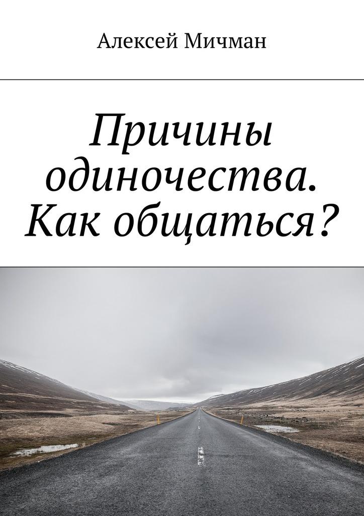 Алексей Мичман Причины одиночества. Как общаться? комплект мебели aquanet верона напольная 58 цвет белый