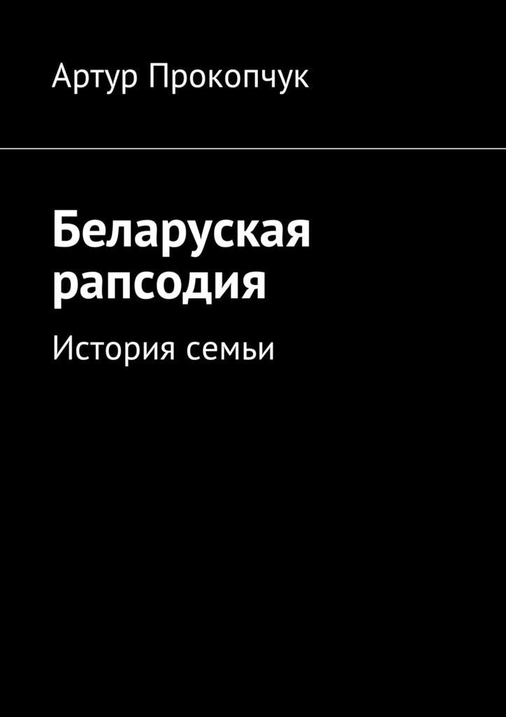 Артур Андреевич Прокопчук Беларуская рапсодия. История семьи