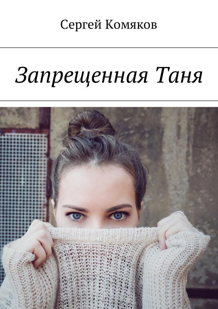Сергей Комяков ЗапрещеннаяТаня у судьбы две руки