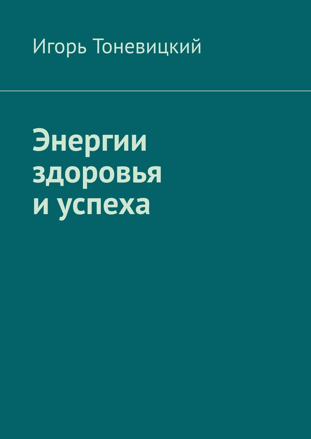Игорь Тоневицкий Энергии здоровья иуспеха цена 2017
