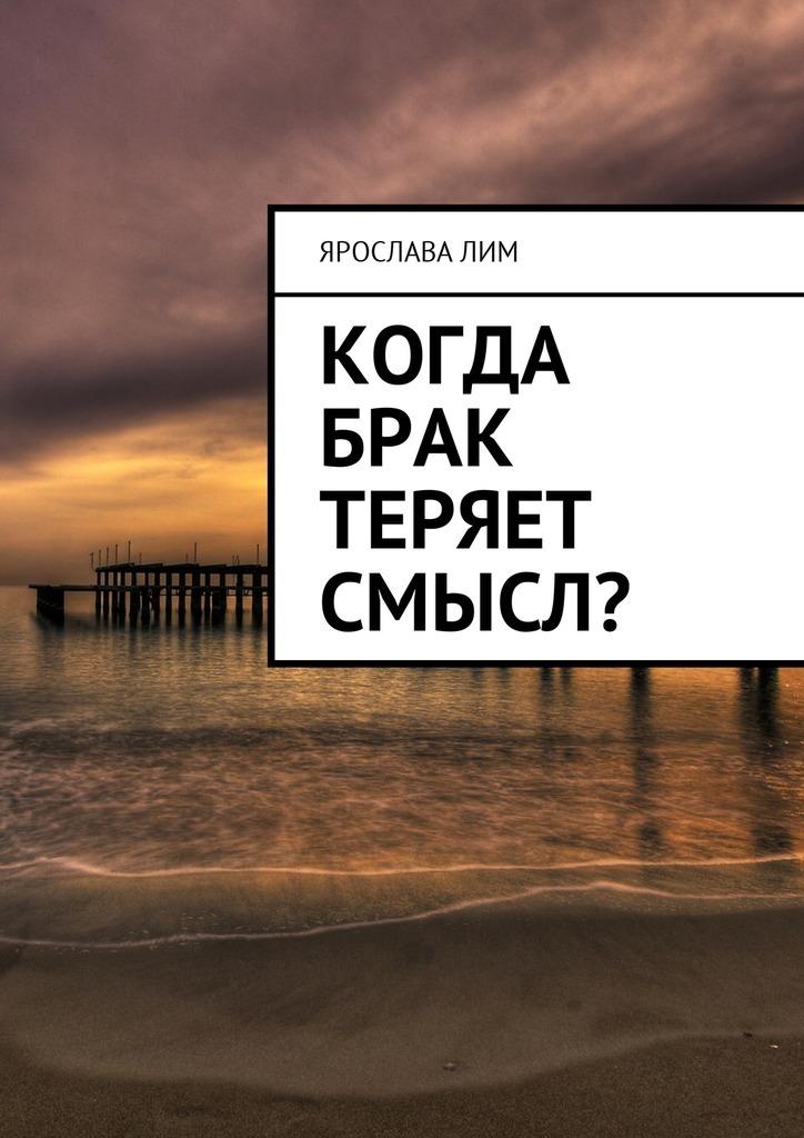 Ярослава Лим Когда брак теряет смысл? ярослава лим когда брак теряет смысл