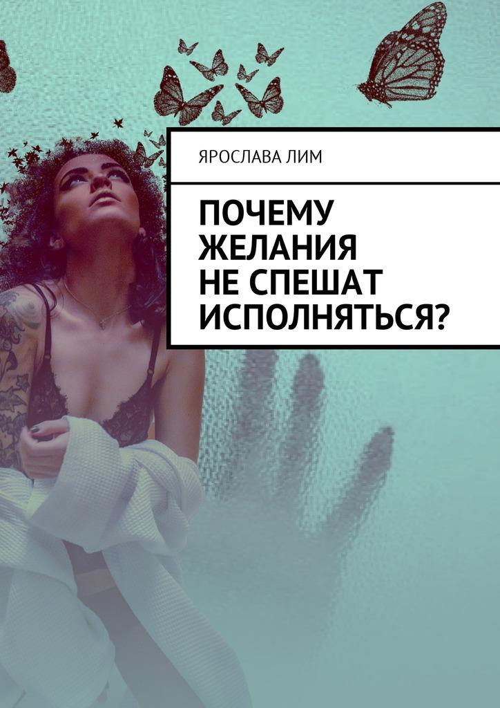 Ярослава Лим Почему желания неспешат исполняться? почему нет вдохновение для жизни без если и но 2 шт