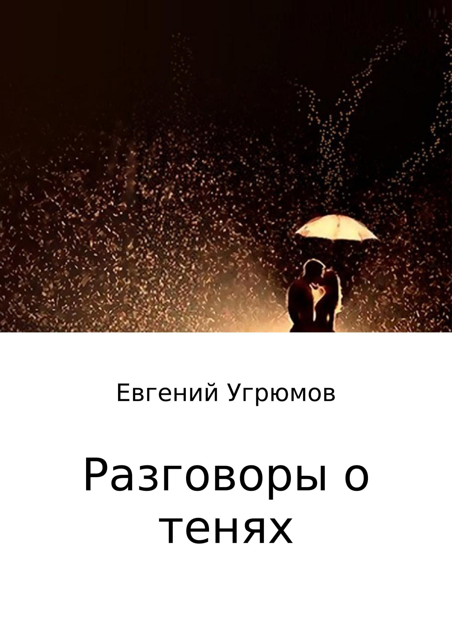 Евгений Юрьевич Угрюмов Разговоры о тенях в я светлов интимная жизнь монархов при дворе тишайшего