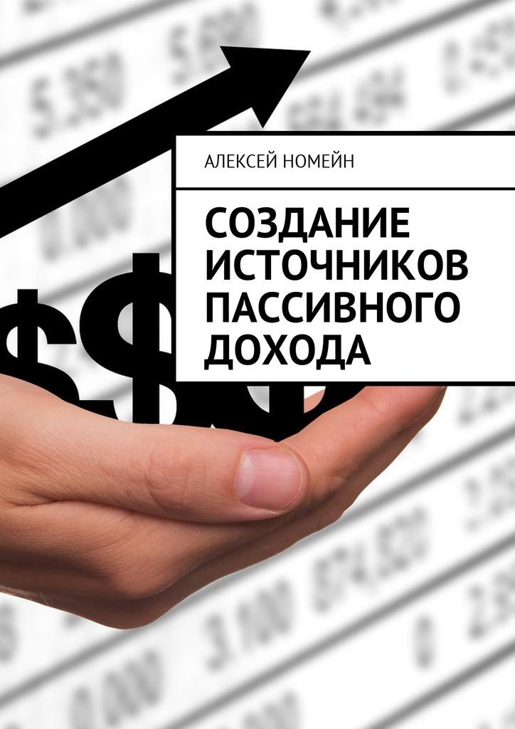 Алексей Номейн Создание источников пассивного дохода алексей номейн пассивный доход заработок как стиль жизни