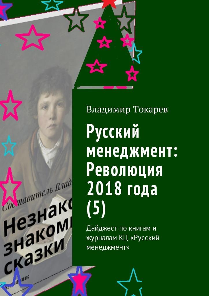 Владимир Токарев Русский менеджмент: Революция 2018 года (5). Дайджест по книгам и журналам КЦ «Русский менеджмент»