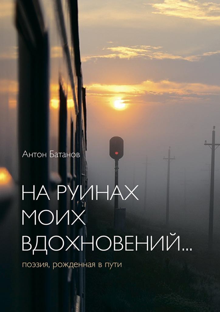 Антон Батанов Наруинах моих вдохновений… Поэзия, рождённая впути грюн а 50 ангелов на год книга вдохновений