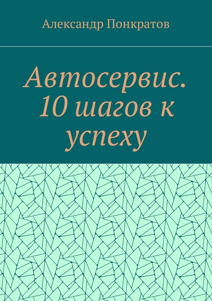 Александр Понкратов Автосервис. 10 шагов к успеху
