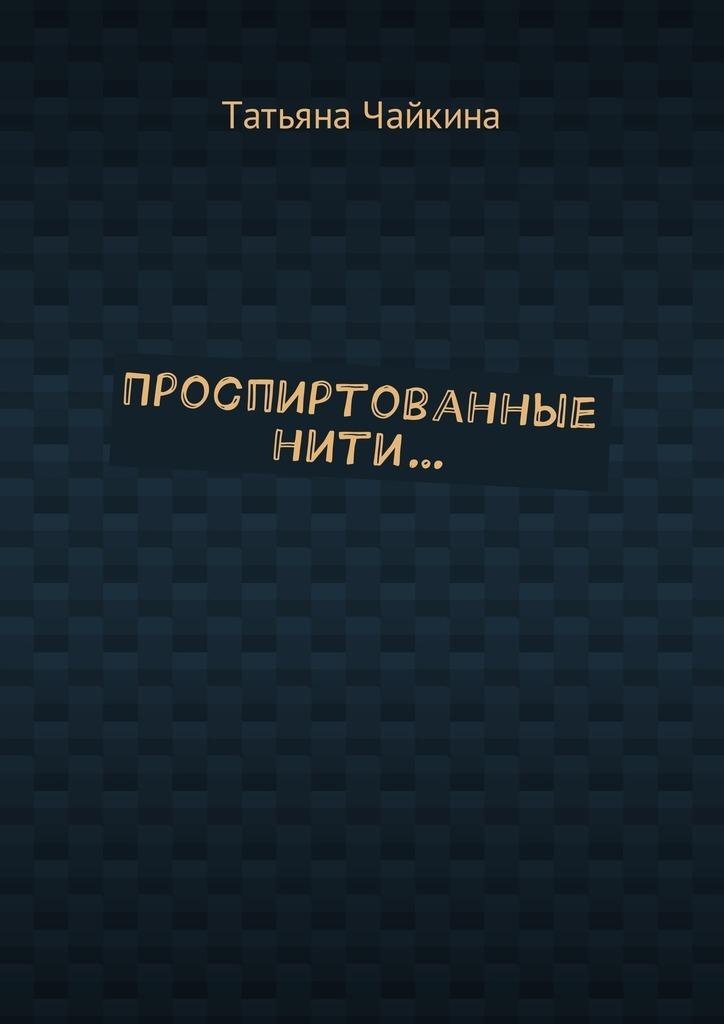 Татьяна Чайкина Проспиртованные нити… татьяна детцель всё обовсём стихи
