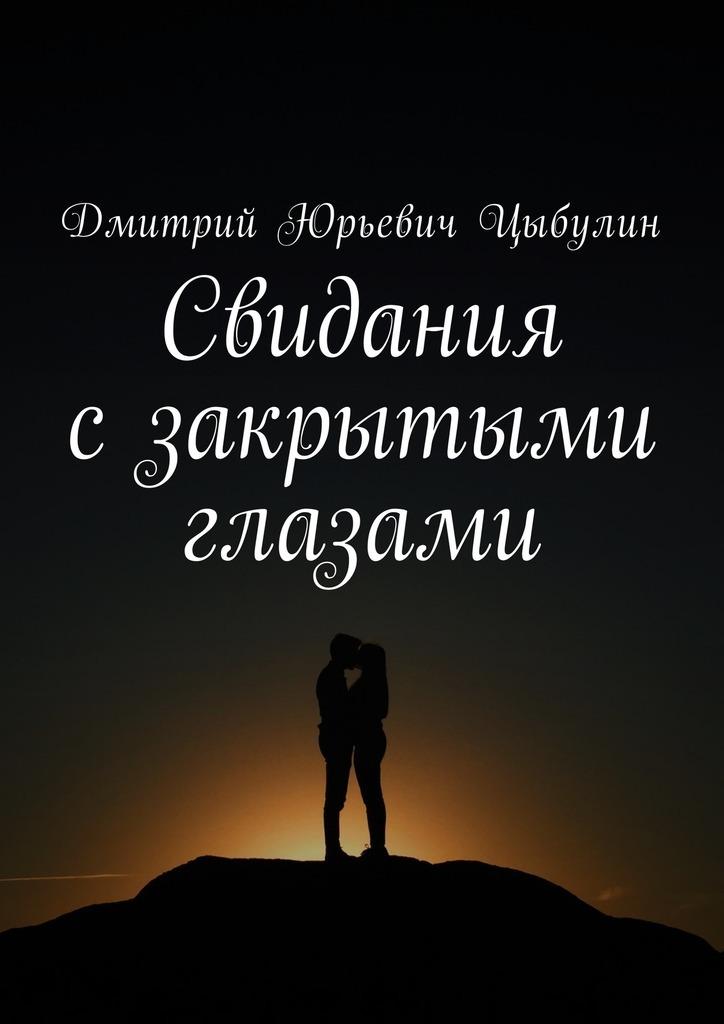 Дмитрий Юрьевич Цыбулин Свидания сзакрытыми глазами линси аддарио это моя работа любовь жизнь и война сквозь объектив фотокамеры