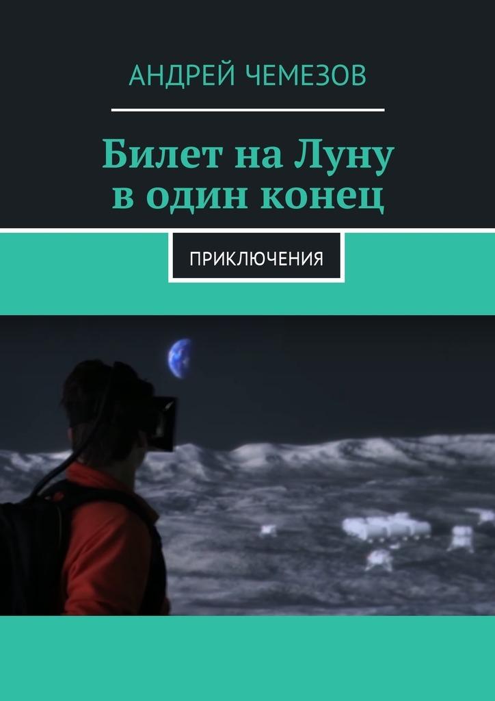 Андрей Чемезов Билет на Луну в один конец. Приключения цена 2017