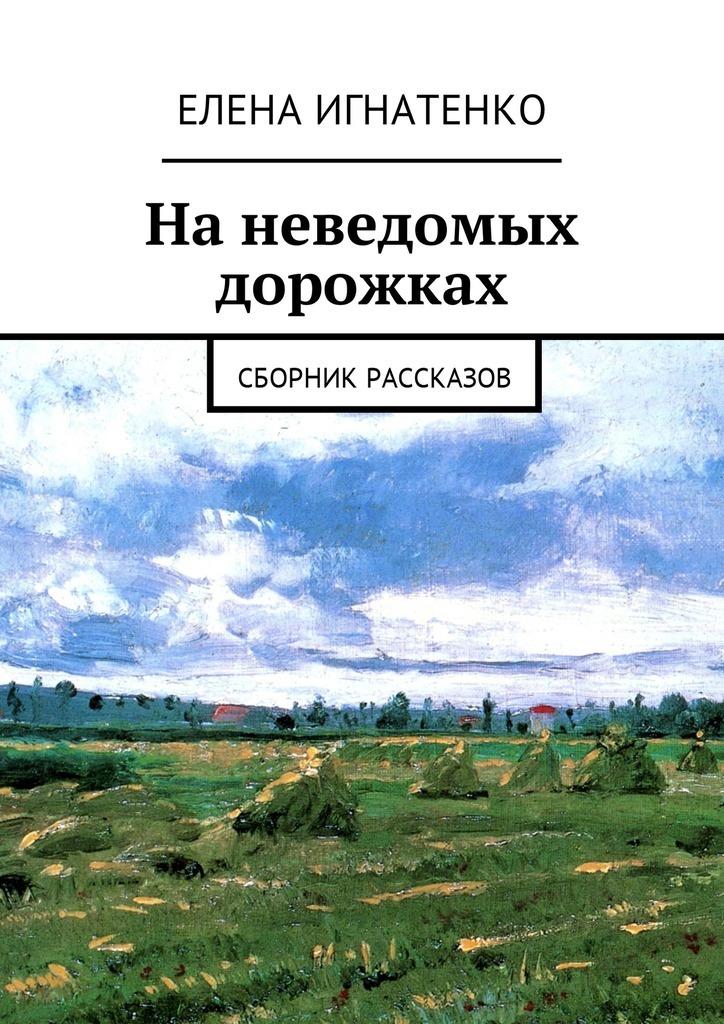 Елена Олеговна Игнатенко На неведомых дорожках. Сборник рассказов