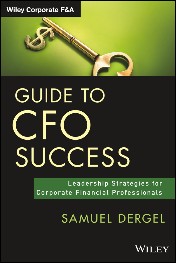 Samuel Dergel Guide to CFO Success. Leadership Strategies for Corporate Financial Professionals david parmenter the financial controller and cfo s toolkit lean practices to transform your finance team