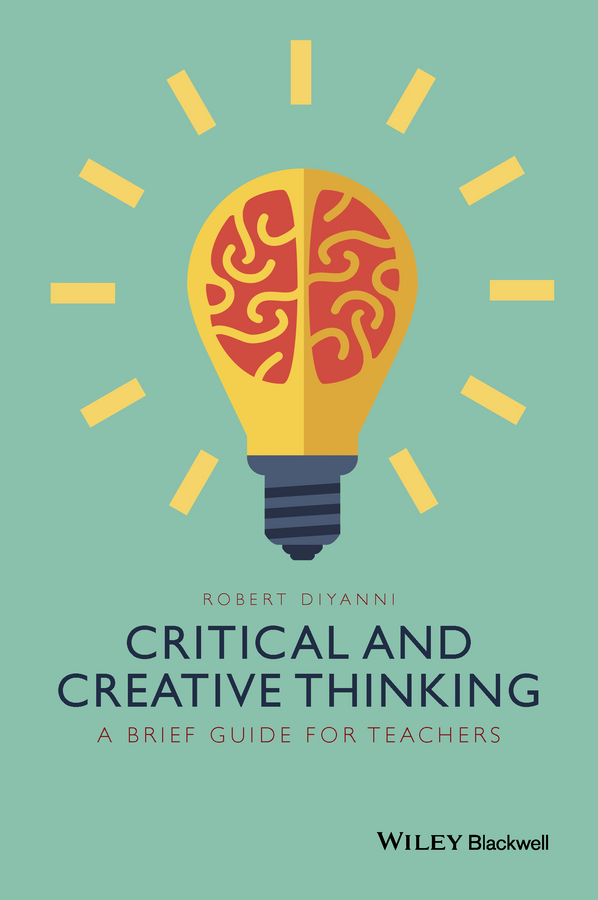 Robert DiYanni Critical and Creative Thinking. A Brief Guide for Teachers j y f lau an introduction to critical thinking and creativity think more think better