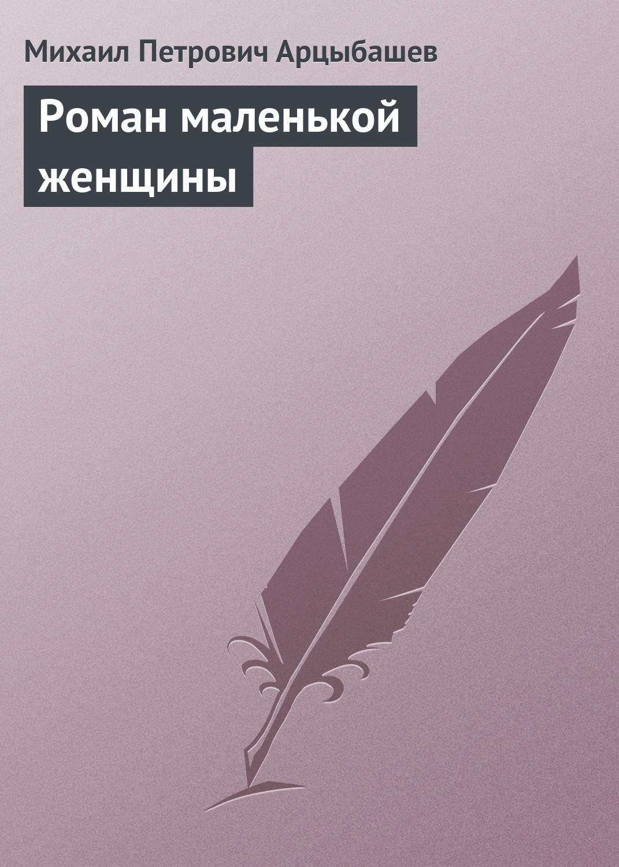 Михаил Петрович Арцыбашев Роман маленькой женщины михаил петрович арцыбашев о толстом