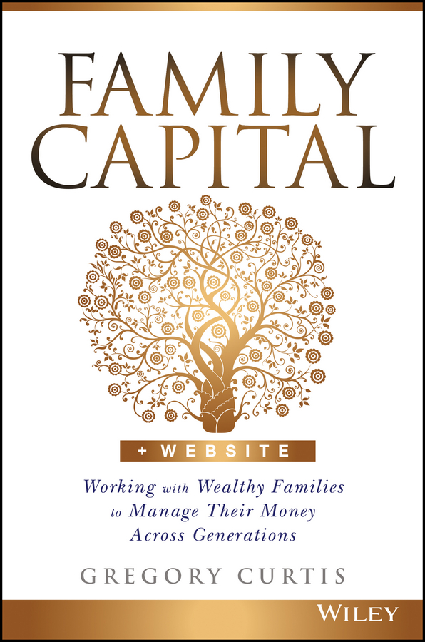 Gregory Curtis Family Capital. Working with Wealthy Families to Manage Their Money Across Generations nicole avery organise your family from chaos to harmony