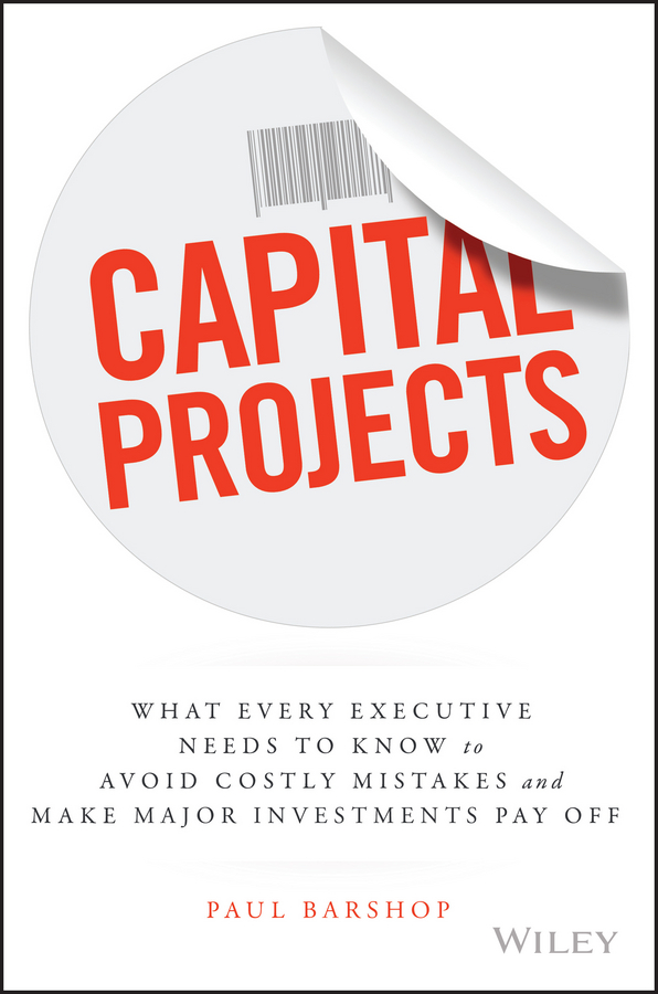 Paul Barshop Capital Projects. What Every Executive Needs to Know to Avoid Costly Mistakes and Make Major Investments Pay Off