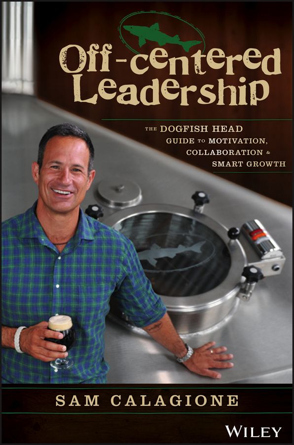 Sam Calagione Off-Centered Leadership. The Dogfish Head Guide to Motivation, Collaboration and Smart Growth andrew frawley igniting customer connections fire up your company s growth by multiplying customer experience and engagement