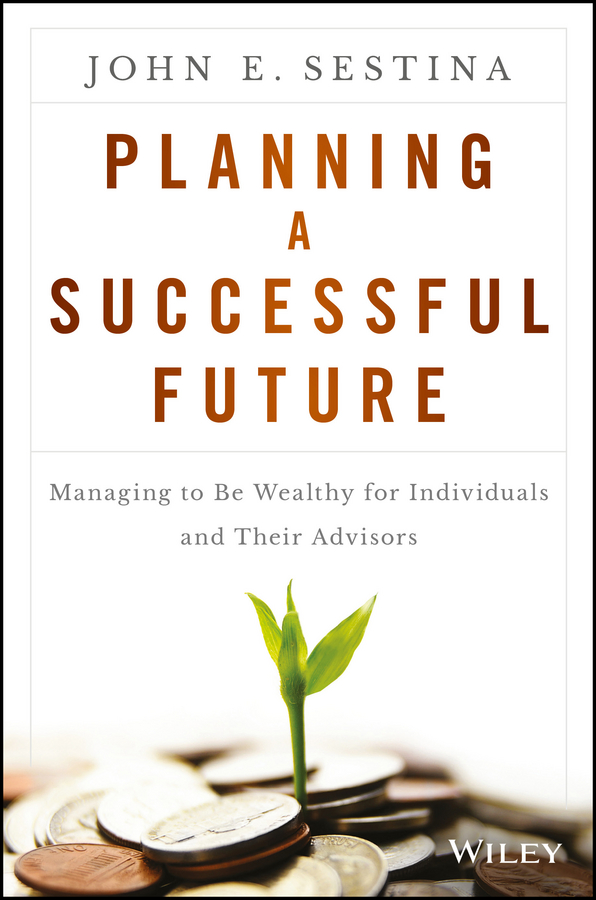 John Sestina E. Planning a Successful Future. Managing to Be Wealthy for Individuals and Their Advisors cfp board financial planning competency handbook