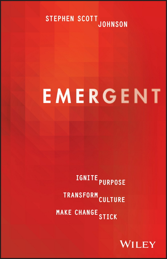 Stephen Johnson Scott Emergent. Ignite Purpose, Transform Culture, Make Change Stick