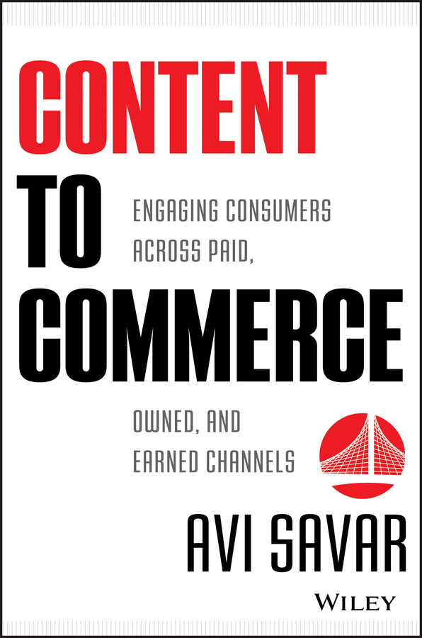Avi Savar Content to Commerce. Engaging Consumers Across Paid, Owned and Earned Channels media convergence