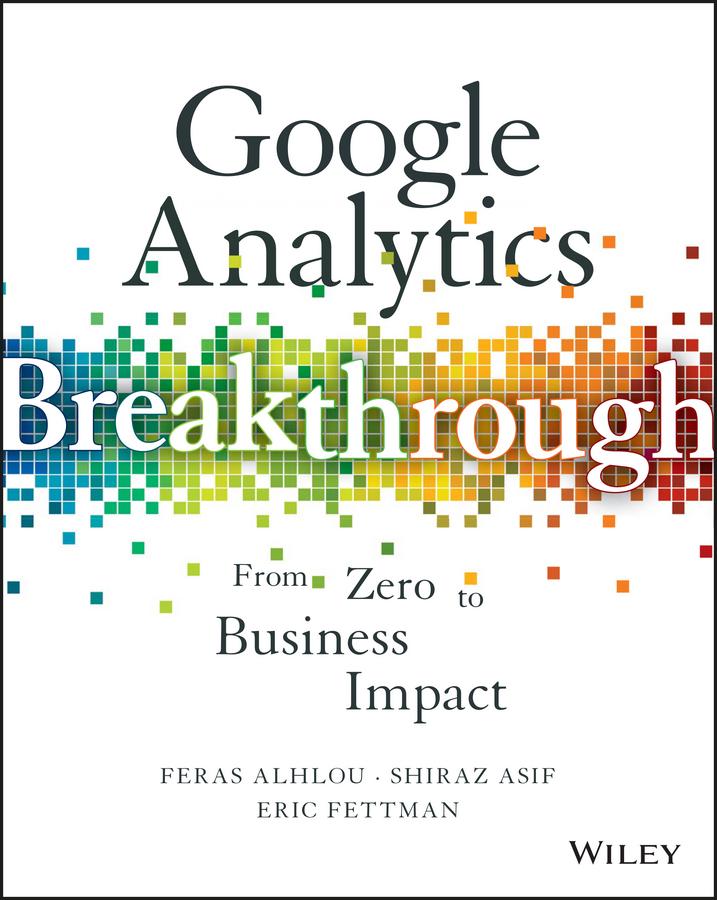 Feras Alhlou Google Analytics Breakthrough. From Zero to Business Impact joe teixeira google analytics