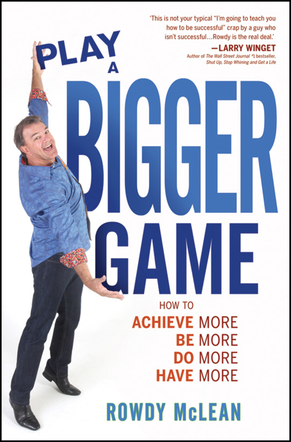 Rowdy McLean Play A Bigger Game!. Achieve More! Be More! Do More! Have More!