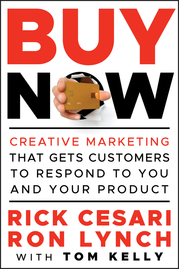 Tom Kelly Buy Now. Creative Marketing that Gets Customers to Respond to You and Your Product steve cone steal these ideas marketing secrets that will make you a star