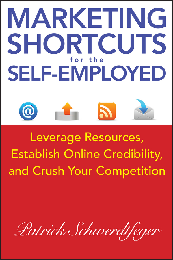 Patrick Schwerdtfeger Marketing Shortcuts for the Self-Employed. Leverage Resources, Establish Online Credibility and Crush Your Competition patrick schwerdtfeger marketing shortcuts for the self employed leverage resources establish online credibility and crush your competition