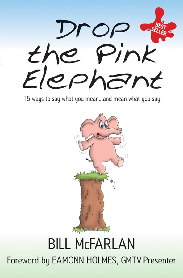 Bill McFarlan Drop the Pink Elephant. 15 Ways to Say What You Mean...and Mean What You Say michael burchell no excuses how you can turn any workplace into a great one