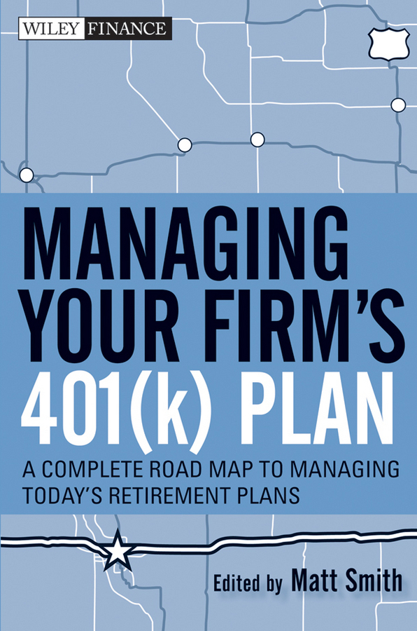 Matthew Smith X. Managing Your Firm's 401(k) Plan. A Complete Roadmap to Managing Today's Retirement Plans daniel cassidy a manager s guide to strategic retirement plan management