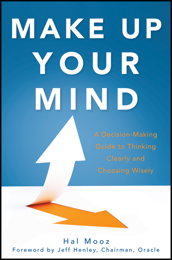 Hal Mooz Make Up Your Mind. A Decision Making Guide to Thinking Clearly and Choosing Wisely michael kallet think smarter critical thinking to improve problem solving and decision making skills
