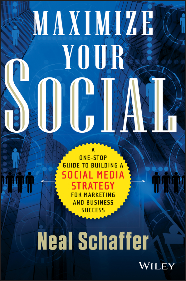 Neal Schaffer Maximize Your Social. A One-Stop Guide to Building a Social Media Strategy for Marketing and Business Success david rose getting a social media job for dummies isbn 9781119002710