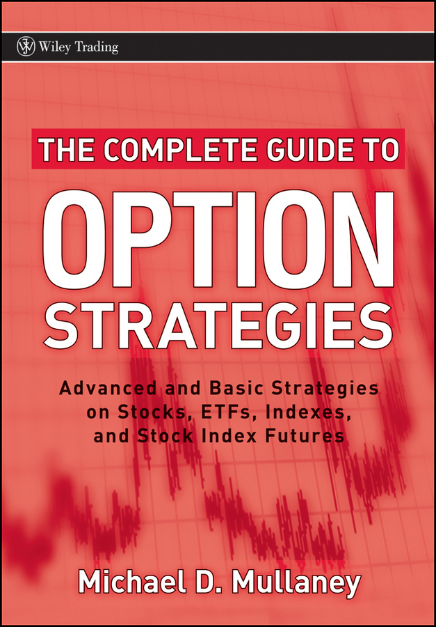 Michael Mullaney The Complete Guide to Option Strategies. Advanced and Basic Strategies on Stocks, ETFs, Indexes and Stock Index Futures