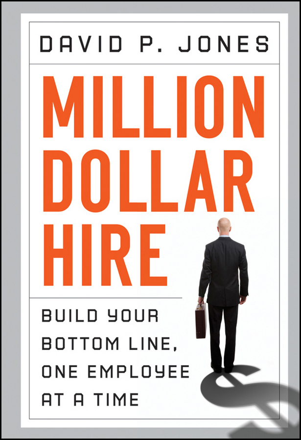 David Jones P. Million-Dollar Hire. Build Your Bottom Line, One Employee at a Time p j simmons the green to gold business playbook how to implement sustainability practices for bottom line results in every business function