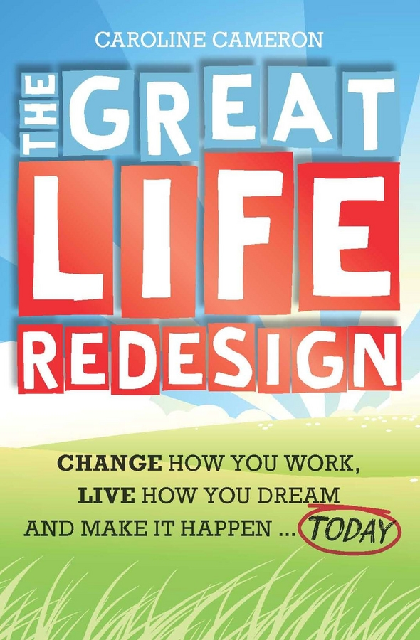 Caroline Cameron The Great Life Redesign. Change How You Work, Live How You Dream and Make It Happen .. Today