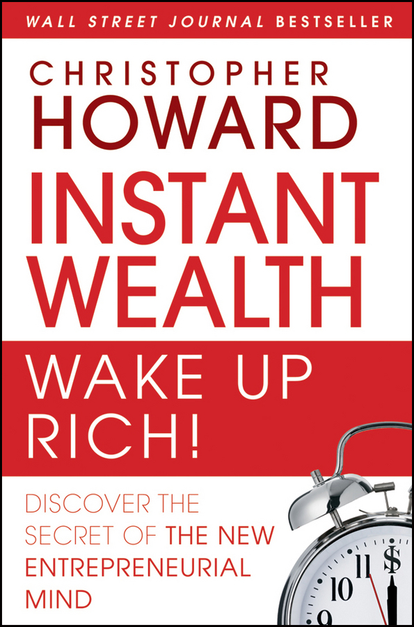 Christopher Howard Instant Wealth Wake Up Rich!. Discover The Secret of The New Entrepreneurial Mind richard chang y the passion plan at work building a passion driven organization