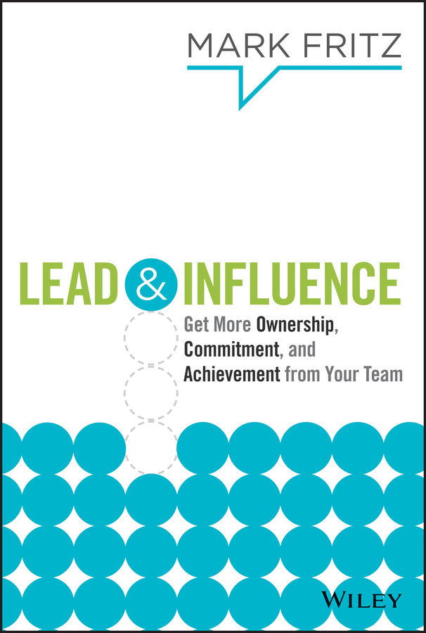 Mark Fritz Lead & Influence. Get More Ownership, Commitment, and Achievement From Your Team paul glen leading geeks how to manage and lead the people who deliver technology