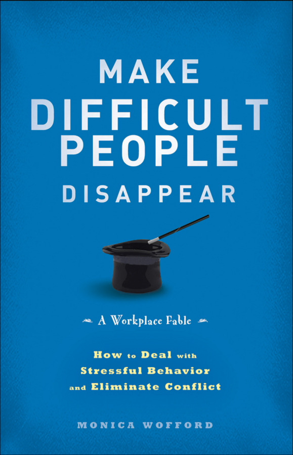 Monica Wofford Make Difficult People Disappear. How to Deal with Stressful Behavior and Eliminate Conflict paul glen leading geeks how to manage and lead the people who deliver technology