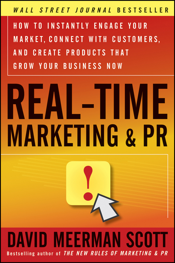 David Meerman Scott Real-Time Marketing and PR. How to Instantly Engage Your Market, Connect with Customers, and Create Products that Grow Your Business Now john bernard m business at the speed of now fire up your people thrill your customers and crush your competitors