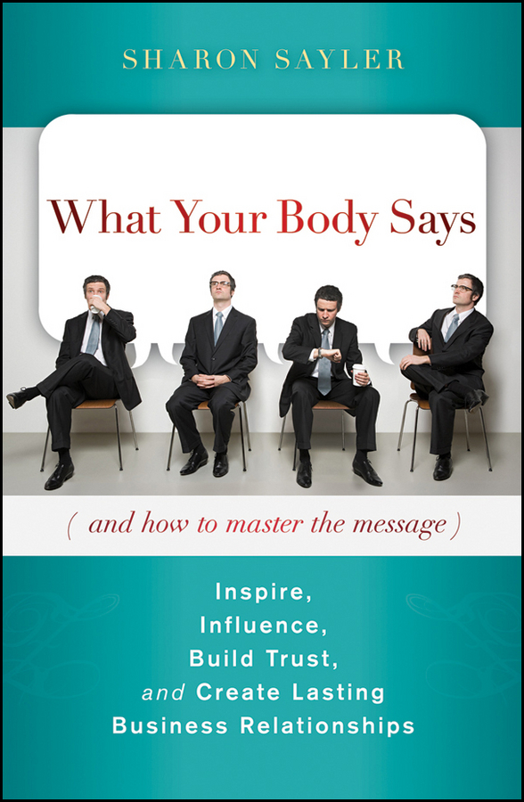 Sharon Sayler What Your Body Says (And How to Master the Message). Inspire, Influence, Build Trust, and Create Lasting Business Relationships sharon schweitzer access to asia your multicultural guide to building trust inspiring respect and creating long lasting business relationships