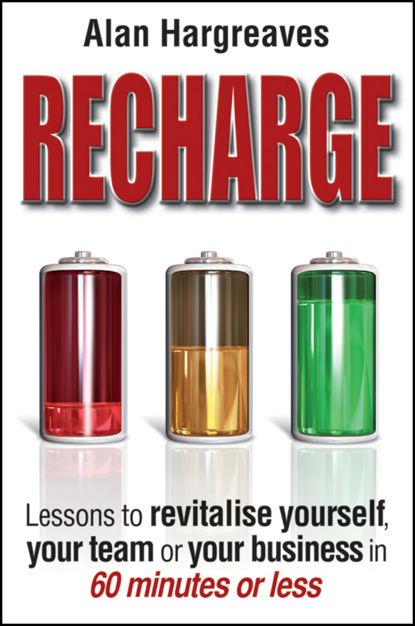 Alan Hargreaves Recharge. Lessons to Revitalise Yourself, Your Team or Your Business in 60 Minutes or Less alan hargreaves recharge lessons to revitalise yourself your team or your business in 60 minutes or less
