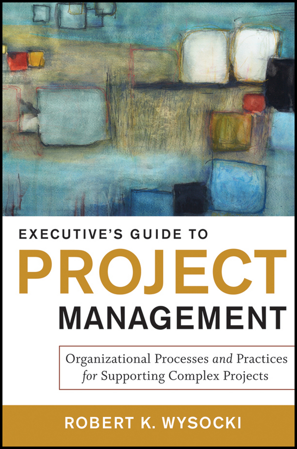 Robert Wysocki K. Executive's Guide to Project Management. Organizational Processes and Practices for Supporting Complex Projects tex crampin human factors in control room design a practical guide for project managers and senior engineers isbn 9781118535677