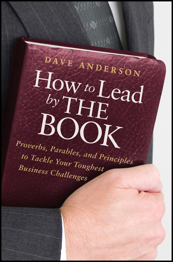 Dave Anderson How to Lead by The Book. Proverbs, Parables, and Principles to Tackle Your Toughest Business Challenges