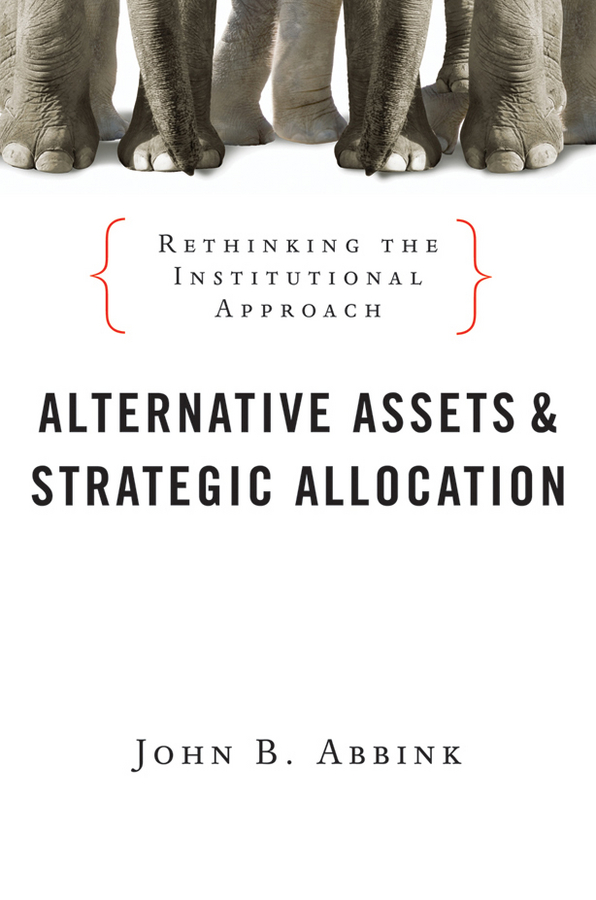 John Abbink B. Alternative Assets and Strategic Allocation. Rethinking the Institutional Approach sona blessing alternative alternatives risk returns and investment strategy