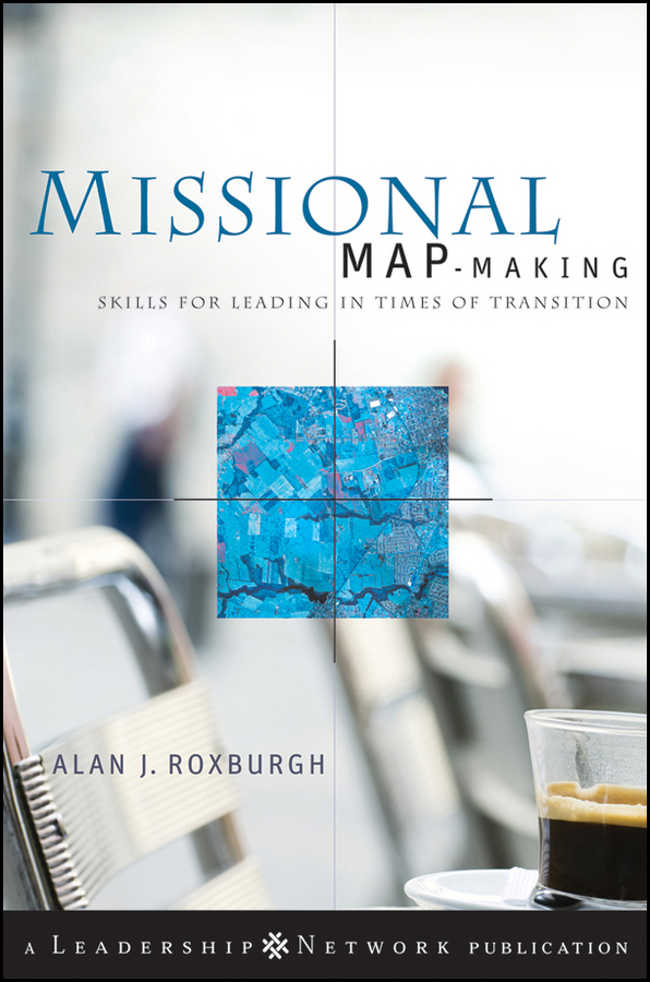 Alan Roxburgh Missional Map-Making. Skills for Leading in Times of Transition leaders