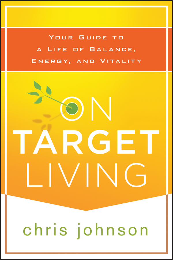 Chris Johnson On Target Living. Your Guide to a Life of Balance, Energy, and Vitality s edmonds chris the culture engine a framework for driving results inspiring your employees and transforming your workplace