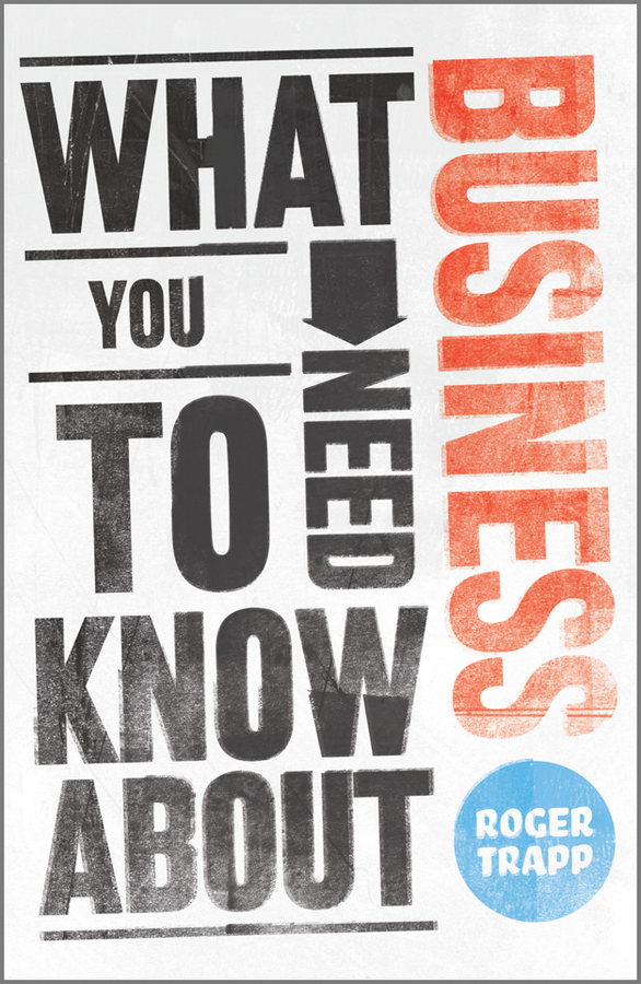 Roger Trapp What You Need to Know about Business simon middleton what you need to know about marketing isbn 9781119974581