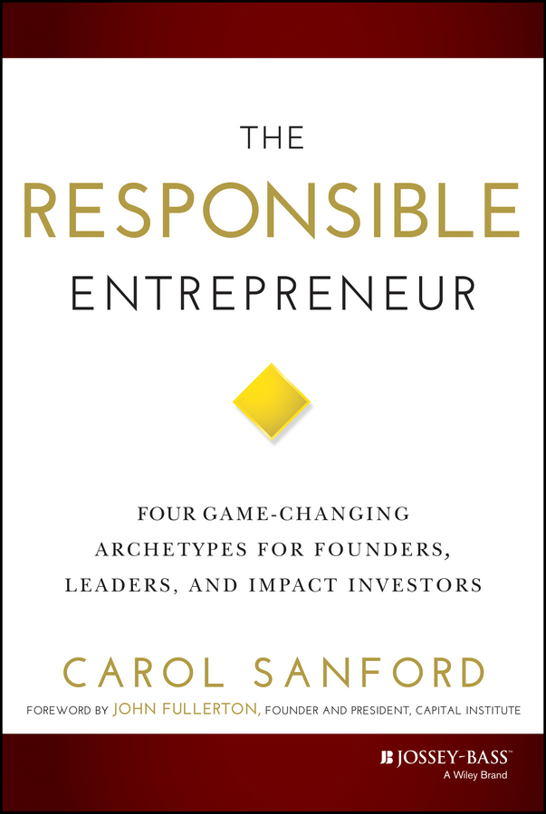 Carol Sanford The Responsible Entrepreneur. Four Game-Changing Archetypes for Founders, Leaders, and Impact Investors sanford